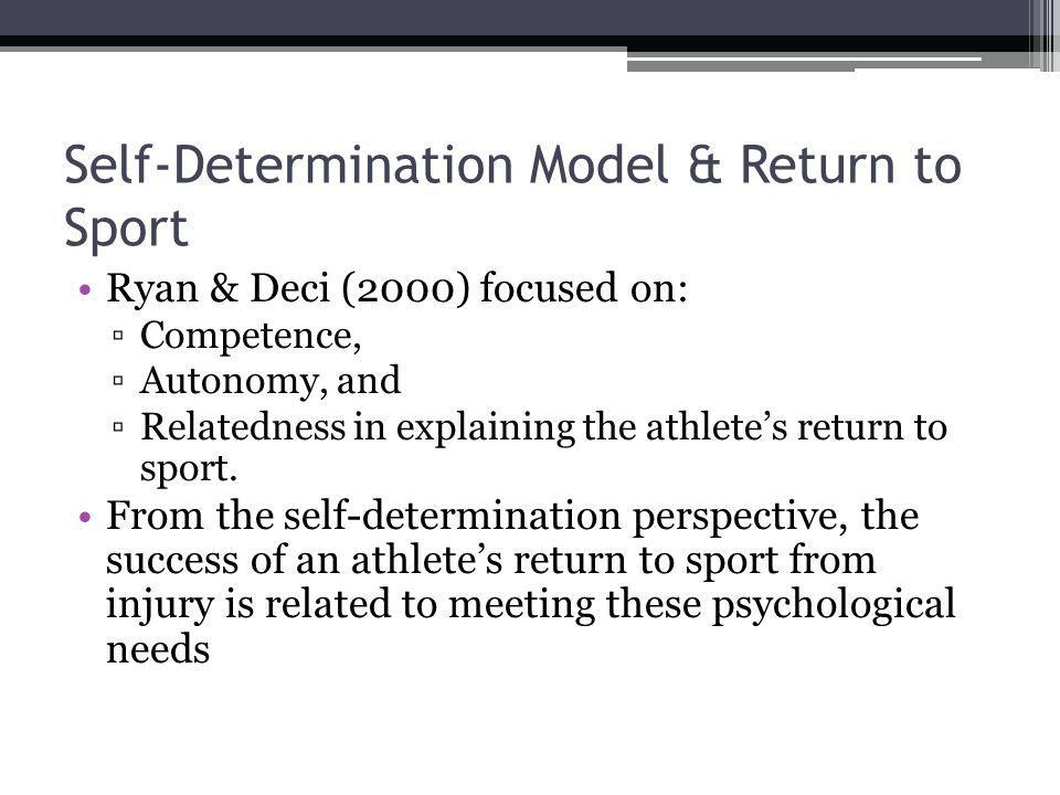 Self-Determination Model & Return to Sport Ryan & Deci (2000) focused on: Competence, Autonomy, and Relatedness in explaining the athletes return to sport.