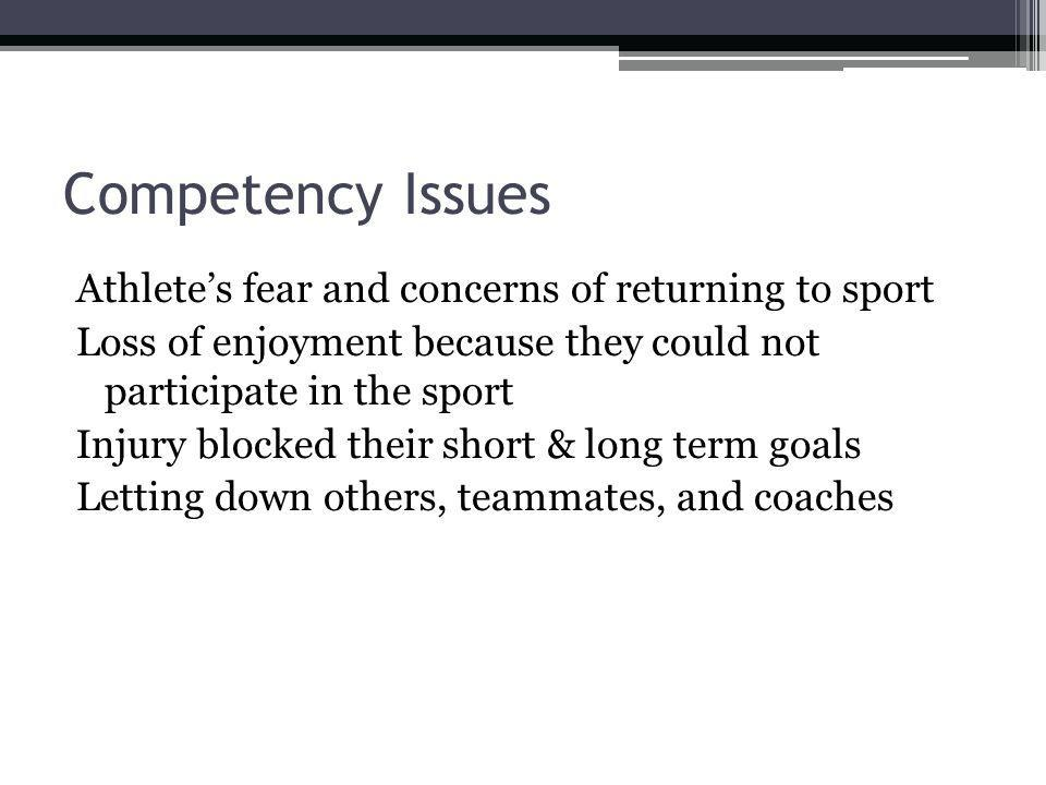 Competency Issues Athletes fear and concerns of returning to sport Loss of enjoyment because they could not participate in the sport Injury blocked their short & long term goals Letting down others, teammates, and coaches