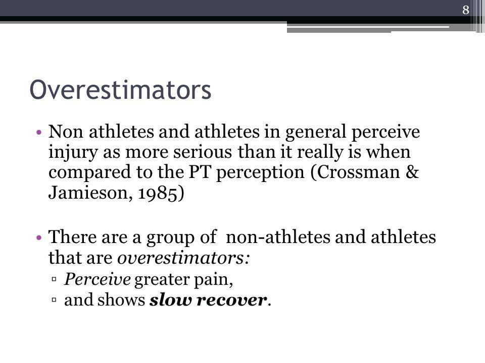 Overestimators Non athletes and athletes in general perceive injury as more serious than it really is when compared to the PT perception (Crossman & Jamieson, 1985) There are a group of non-athletes and athletes that are overestimators: Perceive greater pain, and shows slow recover.