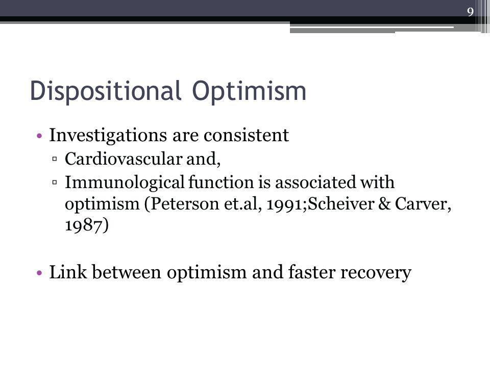 Dispositional Optimism Investigations are consistent Cardiovascular and, Immunological function is associated with optimism (Peterson et.al, 1991;Scheiver & Carver, 1987) Link between optimism and faster recovery 9