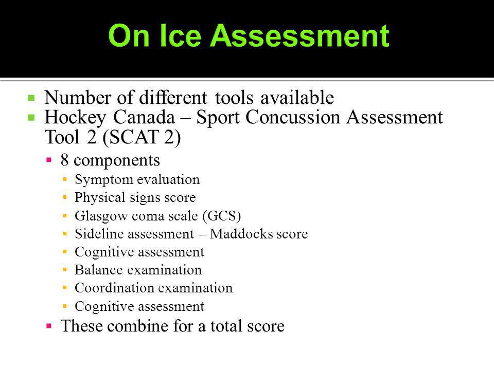 Number of different tools available Hockey Canada – Sport Concussion Assessment Tool 2 (SCAT 2) 8 components Symptom evaluation Physical signs score Glasgow coma scale (GCS) Sideline assessment – Maddocks score Cognitive assessment Balance examination Coordination examination Cognitive assessment These combine for a total score