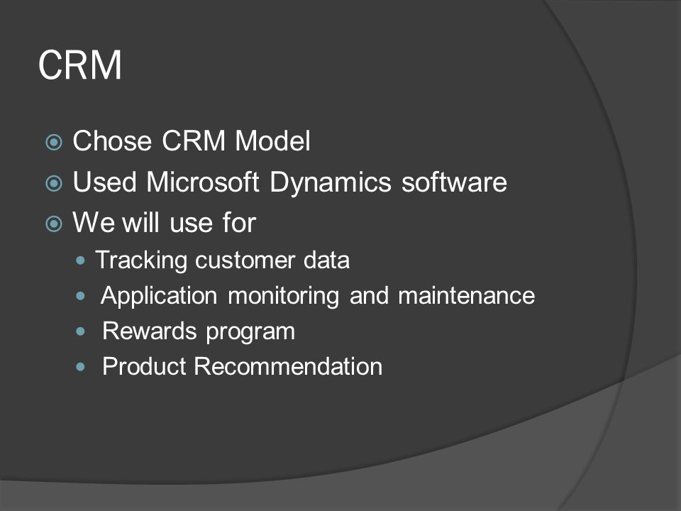 CRM Chose CRM Model Used Microsoft Dynamics software We will use for Tracking customer data Application monitoring and maintenance Rewards program Product Recommendation