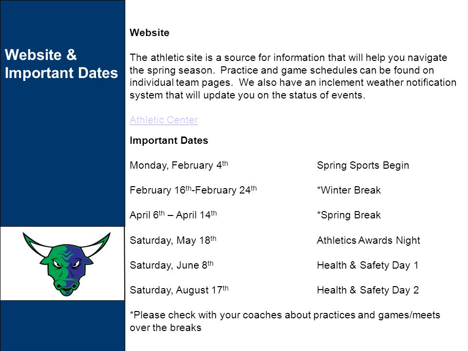 Website & Important Dates Important Dates Monday, February 4 th Spring Sports Begin February 16 th -February 24 th *Winter Break April 6 th – April 14 th *Spring Break Saturday, May 18 th Athletics Awards Night Saturday, June 8 th Health & Safety Day 1 Saturday, August 17 th Health & Safety Day 2 *Please check with your coaches about practices and games/meets over the breaks Website The athletic site is a source for information that will help you navigate the spring season.