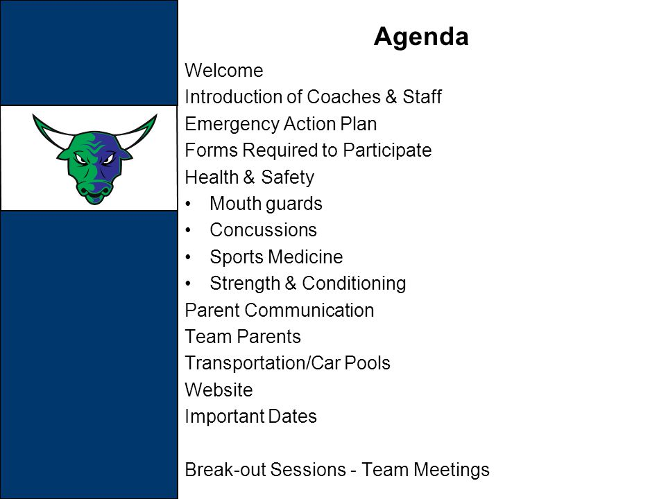 Agenda Welcome Introduction of Coaches & Staff Emergency Action Plan Forms Required to Participate Health & Safety Mouth guards Concussions Sports Medicine Strength & Conditioning Parent Communication Team Parents Transportation/Car Pools Website Important Dates Break-out Sessions - Team Meetings