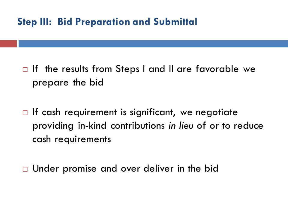 Step III: Bid Preparation and Submittal If the results from Steps I and II are favorable we prepare the bid If cash requirement is significant, we negotiate providing in-kind contributions in lieu of or to reduce cash requirements Under promise and over deliver in the bid