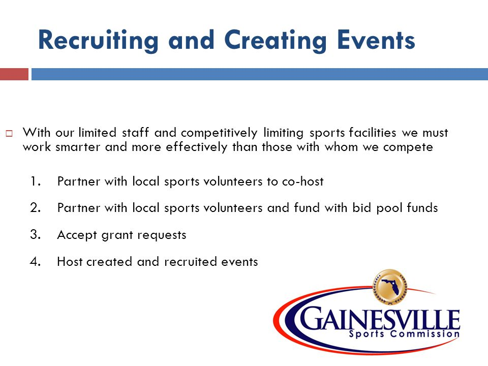 Recruiting and Creating Events With our limited staff and competitively limiting sports facilities we must work smarter and more effectively than those with whom we compete 1.Partner with local sports volunteers to co-host 2.Partner with local sports volunteers and fund with bid pool funds 3.Accept grant requests 4.Host created and recruited events