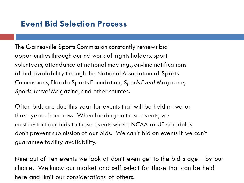 Event Bid Selection Process The Gainesville Sports Commission constantly reviews bid opportunities through our network of rights holders, sport volunteers, attendance at national meetings, on-line notifications of bid availability through the National Association of Sports Commissions, Florida Sports Foundation, Sports Event Magazine, Sports Travel Magazine, and other sources.