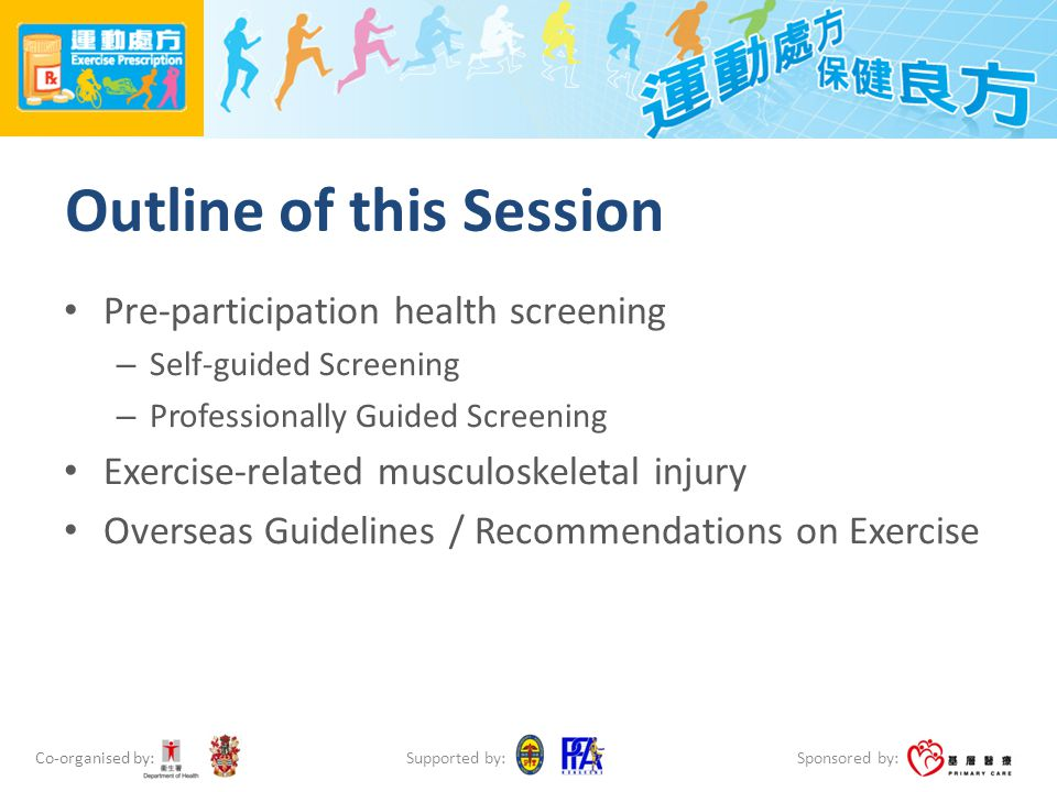 Co-organised by: Sponsored by: Supported by: Outline of this Session Pre-participation health screening – Self-guided Screening – Professionally Guided Screening Exercise-related musculoskeletal injury Overseas Guidelines / Recommendations on Exercise