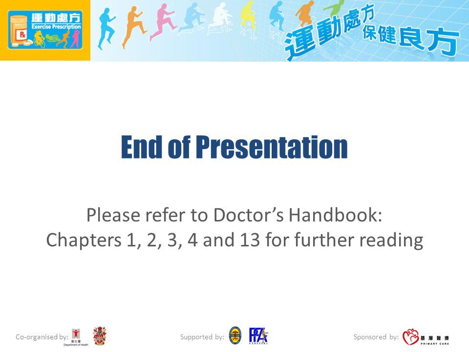 Co-organised by: Sponsored by: Supported by: End of Presentation Please refer to Doctors Handbook: Chapters 1, 2, 3, 4 and 13 for further reading