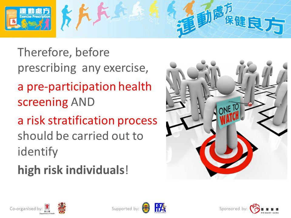 Co-organised by: Sponsored by: Supported by: Therefore, before prescribing any exercise, a pre-participation health screening AND a risk stratification process should be carried out to identify high risk individuals!
