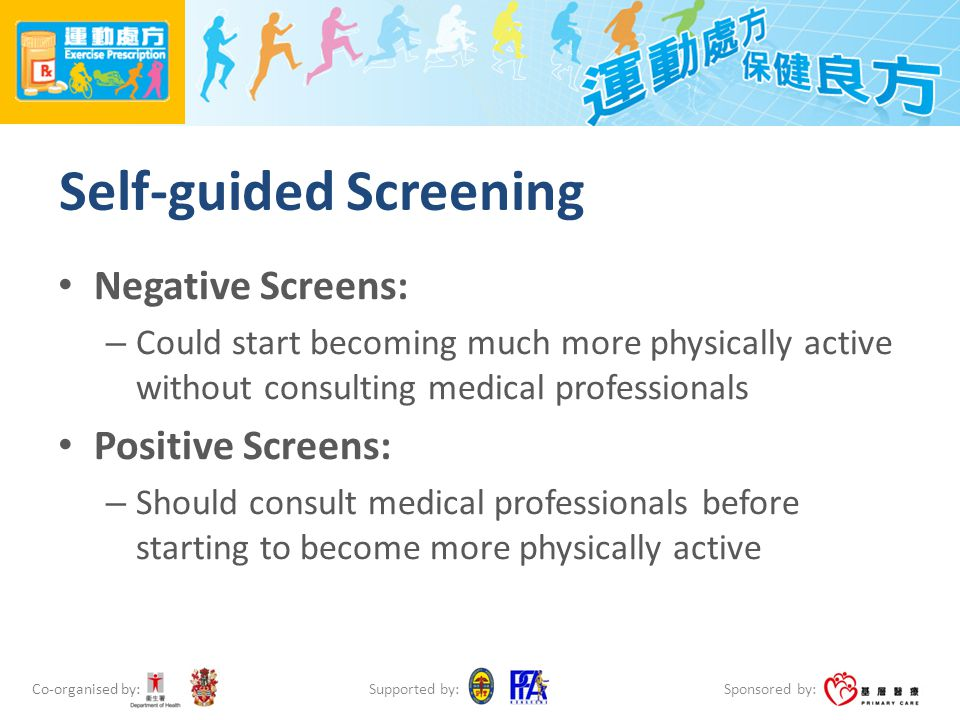 Co-organised by: Sponsored by: Supported by: Self-guided Screening Negative Screens: – Could start becoming much more physically active without consulting medical professionals Positive Screens: – Should consult medical professionals before starting to become more physically active