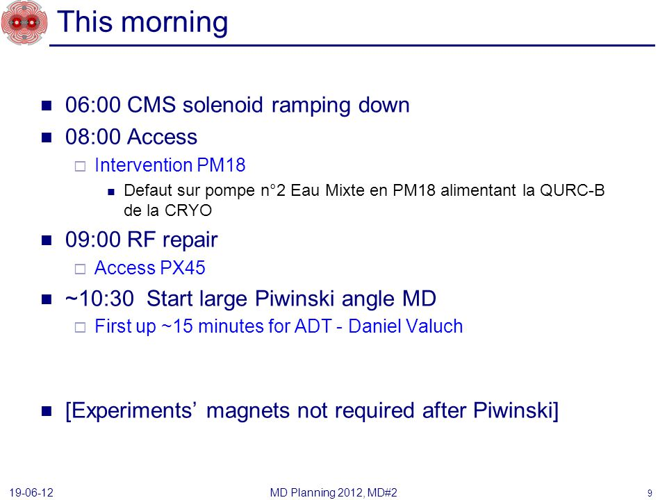This morning 06:00 CMS solenoid ramping down 08:00 Access Intervention PM18 Defaut sur pompe n°2 Eau Mixte en PM18 alimentant la QURC-B de la CRYO 09:00 RF repair Access PX45 ~10:30 Start large Piwinski angle MD First up ~15 minutes for ADT - Daniel Valuch [Experiments magnets not required after Piwinski] MD Planning 2012, MD#2 19-06-12 9