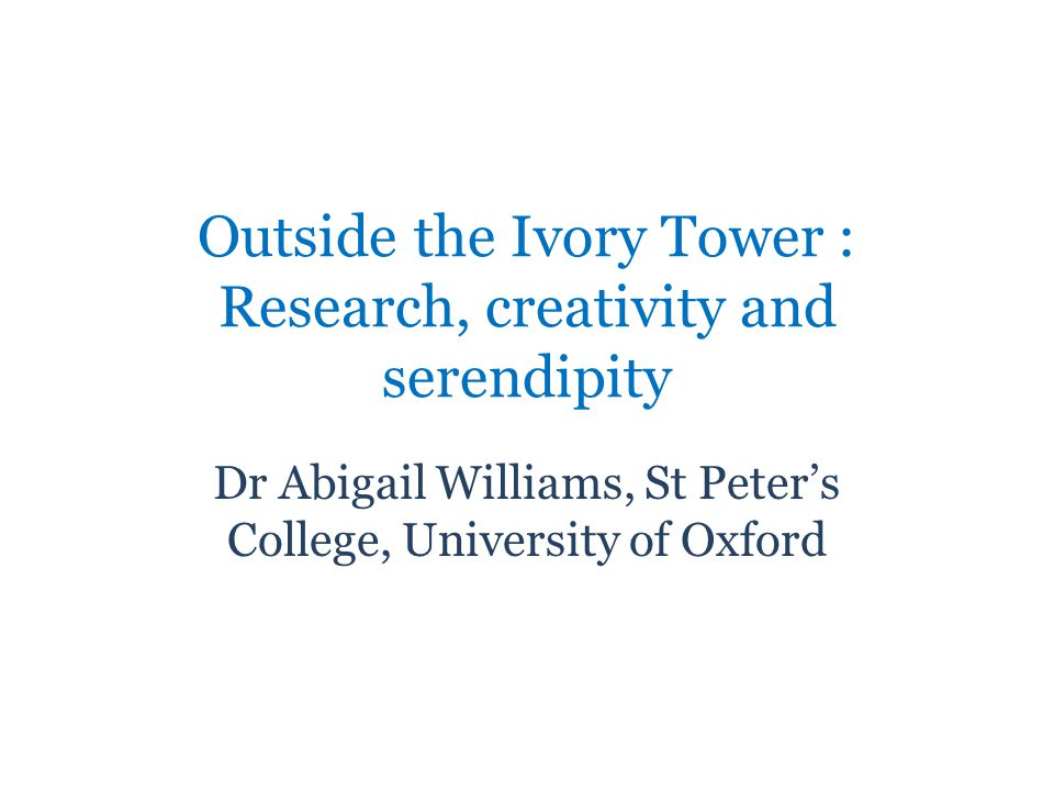Outside the Ivory Tower : Research, creativity and serendipity Dr Abigail Williams, St Peters College, University of Oxford