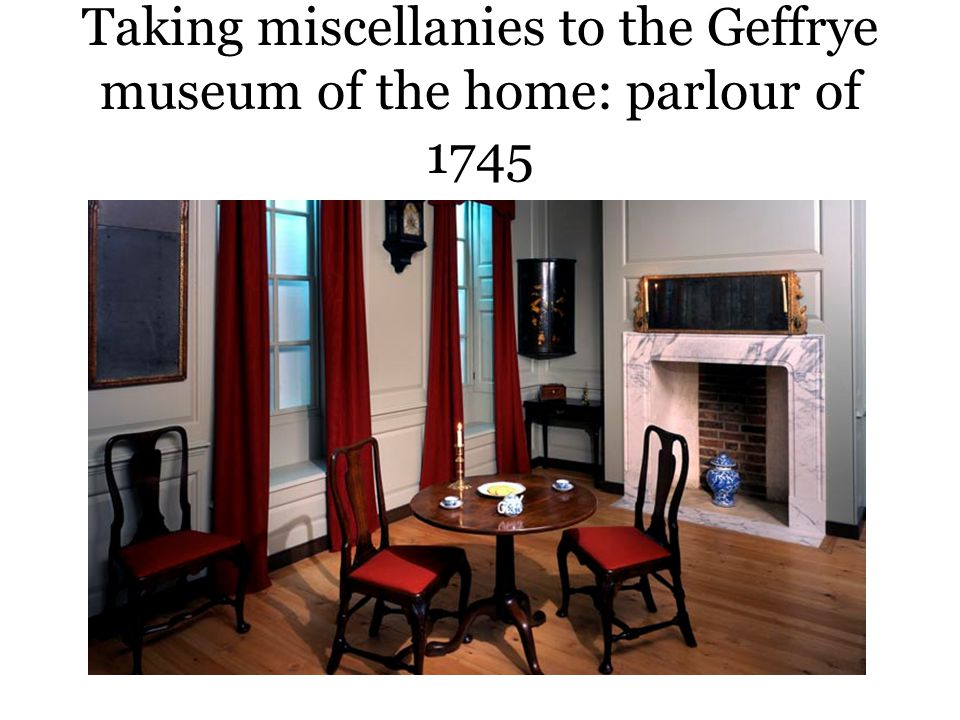 Taking miscellanies to the Geffrye museum of the home: parlour of 1745