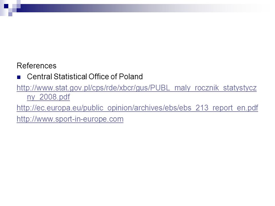 References Central Statistical Office of Poland http://www.stat.gov.pl/cps/rde/xbcr/gus/PUBL_maly_rocznik_statystycz ny_2008.pdf http://ec.europa.eu/public_opinion/archives/ebs/ebs_213_report_en.pdf http://www.sport-in-europe.com