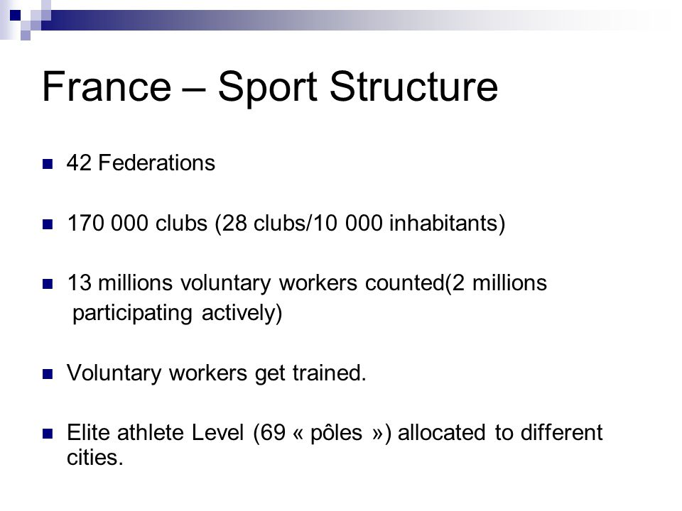 France – Sport Structure 42 Federations 170 000 clubs (28 clubs/10 000 inhabitants) 13 millions voluntary workers counted(2 millions participating actively) Voluntary workers get trained.