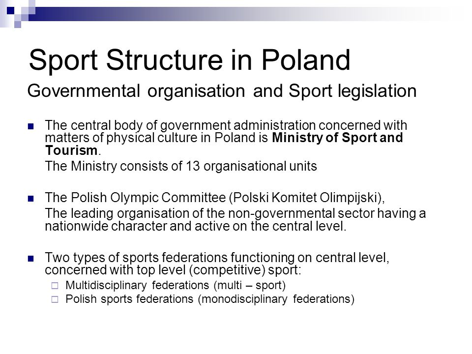 Sport Structure in Poland Governmental organisation and Sport legislation The central body of government administration concerned with matters of physical culture in Poland is Ministry of Sport and Tourism.