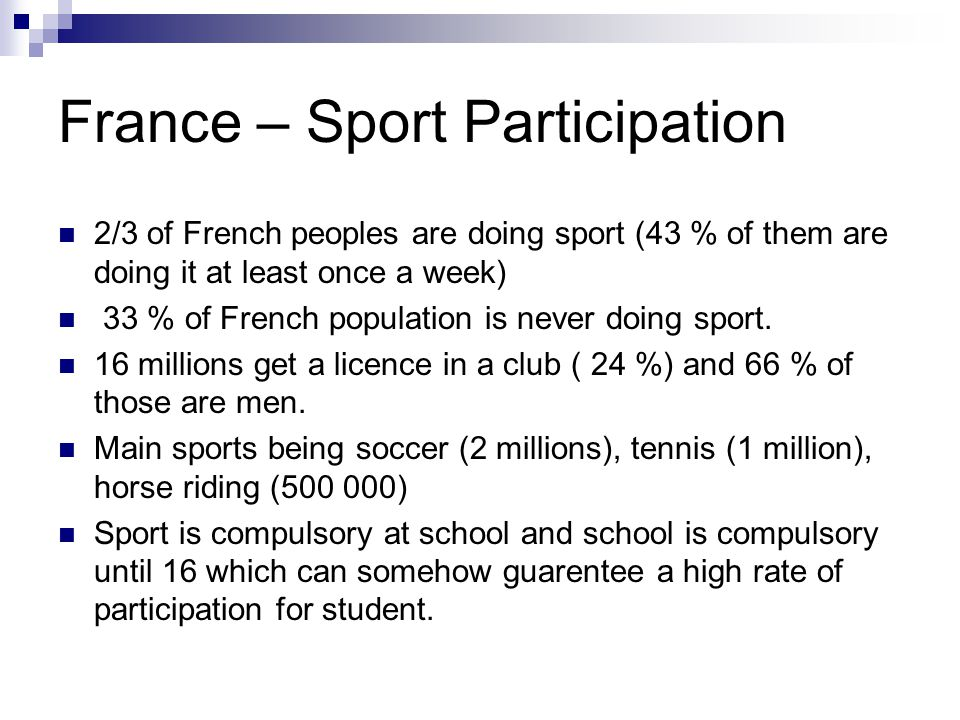 France – Sport Participation 2/3 of French peoples are doing sport (43 % of them are doing it at least once a week) 33 % of French population is never doing sport.