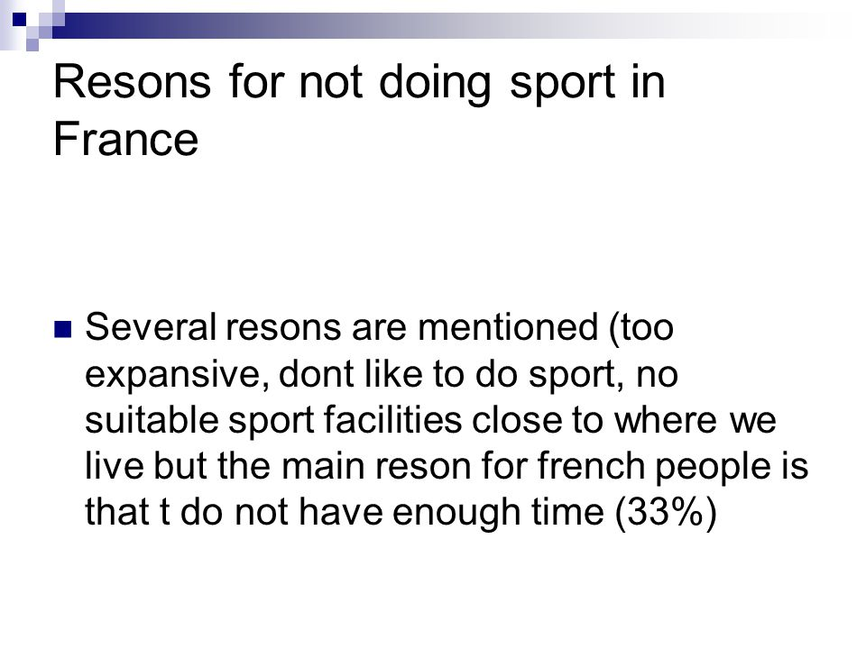 Resons for not doing sport in France Several resons are mentioned (too expansive, dont like to do sport, no suitable sport facilities close to where we live but the main reson for french people is that t do not have enough time (33%)