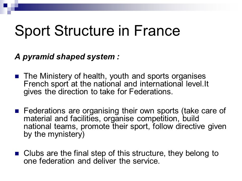 Sport Structure in France A pyramid shaped system : The Ministery of health, youth and sports organises French sport at the national and international level.It gives the direction to take for Federations.