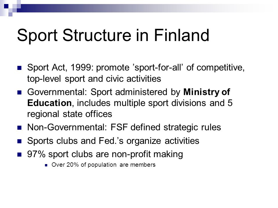 Sport Structure in Finland Sport Act, 1999: promote sport-for-all of competitive, top-level sport and civic activities Governmental: Sport administered by Ministry of Education, includes multiple sport divisions and 5 regional state offices Non-Governmental: FSF defined strategic rules Sports clubs and Fed.s organize activities 97% sport clubs are non-profit making Over 20% of population are members