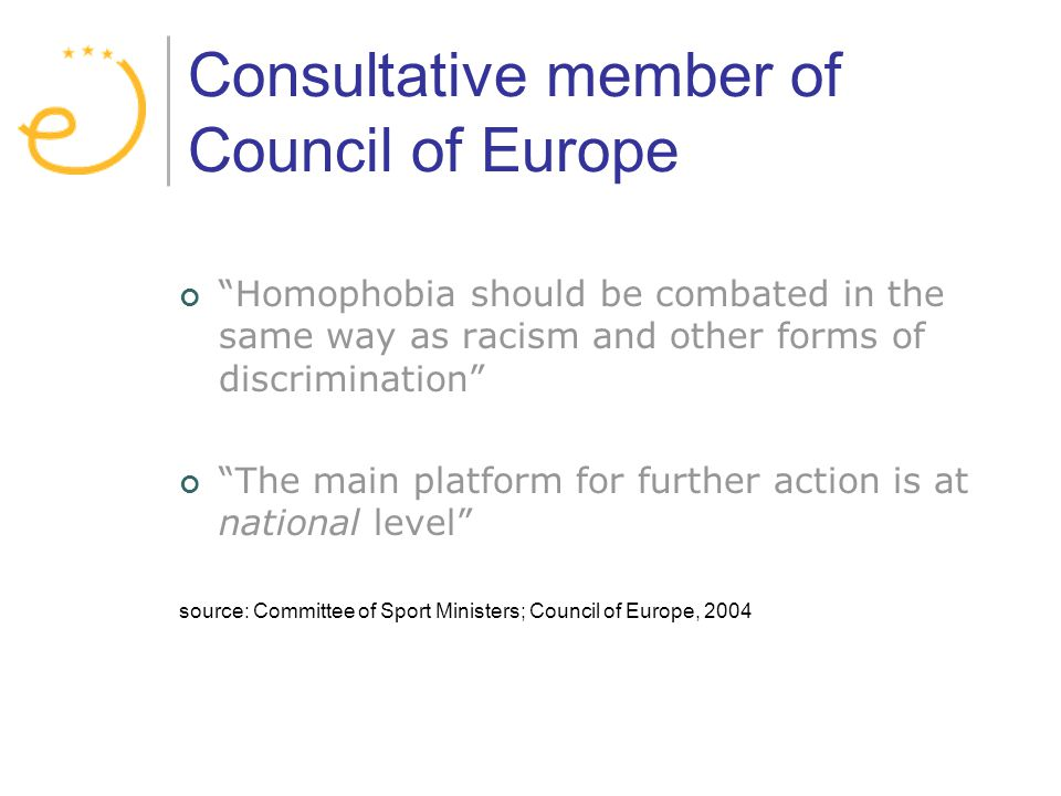 Consultative member of Council of Europe Homophobia should be combated in the same way as racism and other forms of discrimination The main platform for further action is at national level source: Committee of Sport Ministers; Council of Europe, 2004