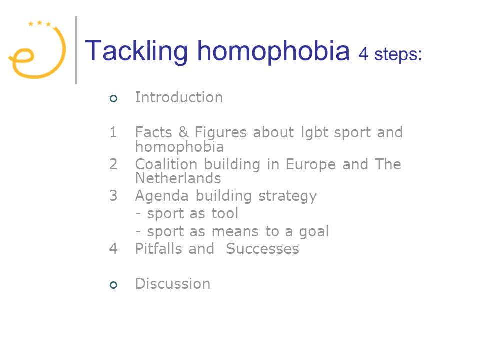 Tackling homophobia 4 steps: Introduction 1Facts & Figures aboutlgbt sport and homophobia 2Coalition building in Europe and The Netherlands 3Agenda building strategy - sport as tool - sport as means to a goal 4 Pitfalls and Successes Discussion