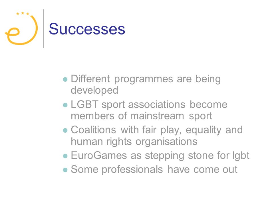 Successes Different programmes are being developed LGBT sport associations become members of mainstream sport Coalitions with fair play, equality and human rights organisations EuroGames as stepping stone for lgbt Some professionals have come out