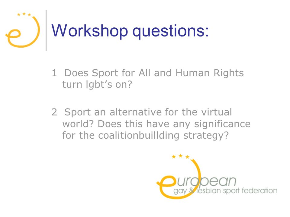 Workshop questions: 1 Does Sport for All and Human Rights turn lgbts on.