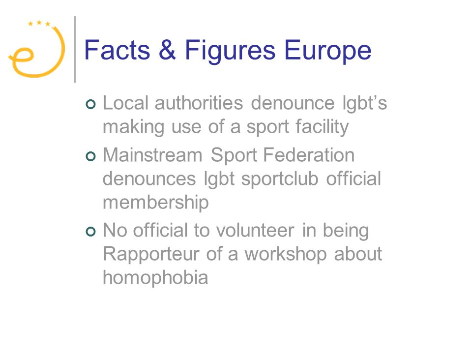 Facts & Figures Europe Local authorities denounce lgbts making use of a sport facility Mainstream Sport Federation denounces lgbt sportclub official membership No official to volunteer in being Rapporteur of a workshop about homophobia
