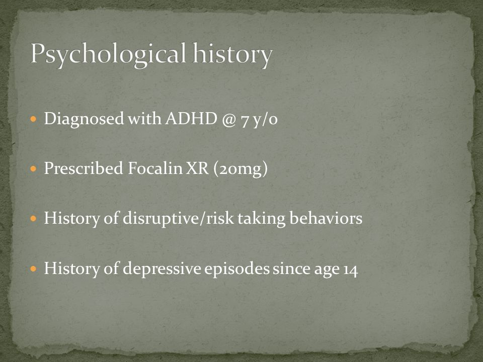 Diagnosed with ADHD @ 7 y/o Prescribed Focalin XR (20mg) History of disruptive/risk taking behaviors History of depressive episodes since age 14