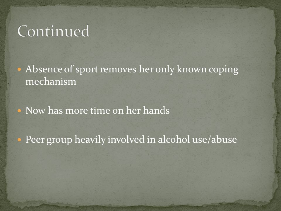 Absence of sport removes her only known coping mechanism Now has more time on her hands Peer group heavily involved in alcohol use/abuse