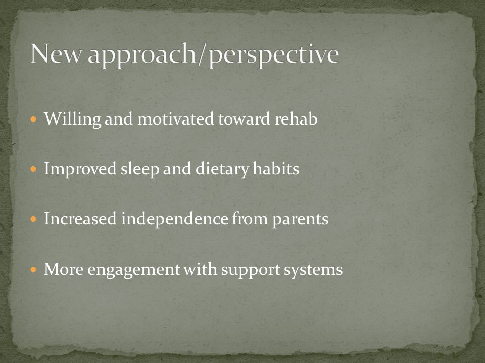 Willing and motivated toward rehab Improved sleep and dietary habits Increased independence from parents More engagement with support systems