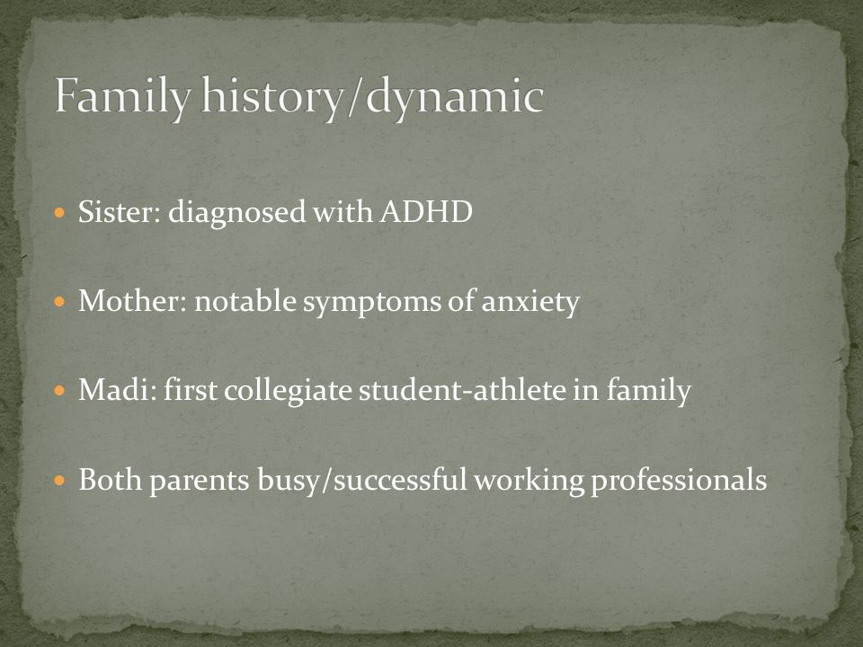 Sister: diagnosed with ADHD Mother: notable symptoms of anxiety Madi: first collegiate student-athlete in family Both parents busy/successful working professionals