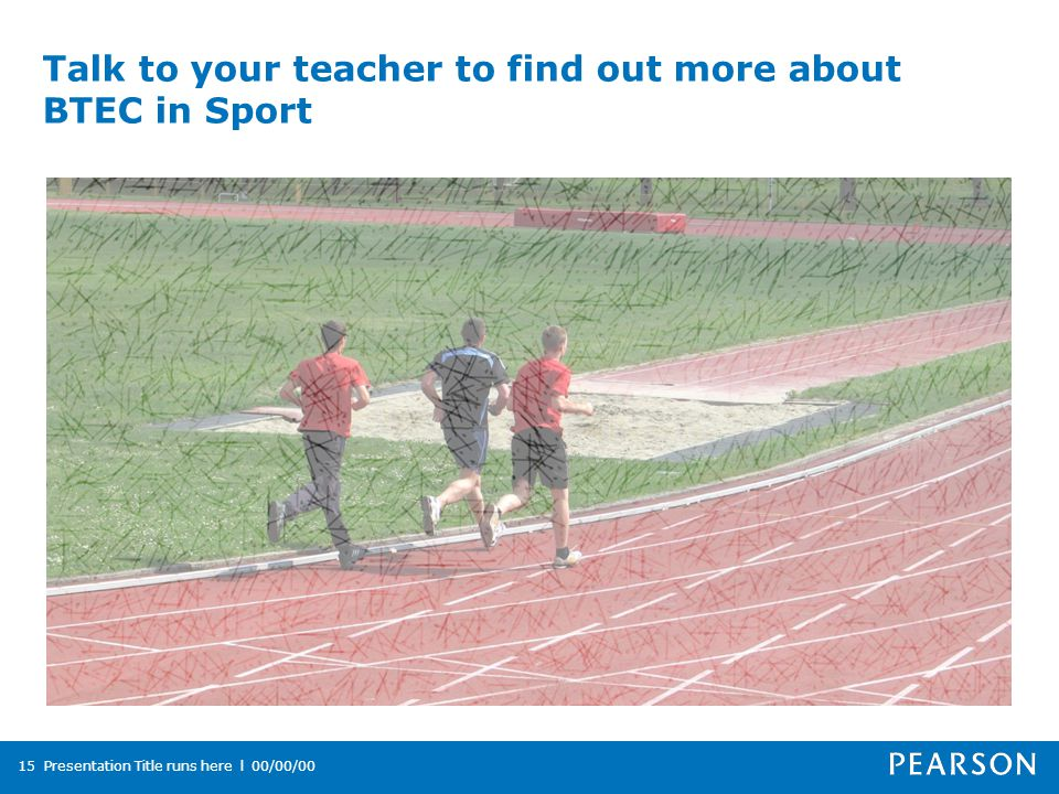 Talk to your teacher to find out more about BTEC in Sport Presentation Title runs here l 00/00/0015