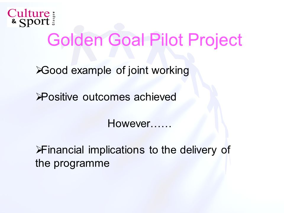 Golden Goal Pilot Project Good example of joint working Positive outcomes achieved However…… Financial implications to the delivery of the programme
