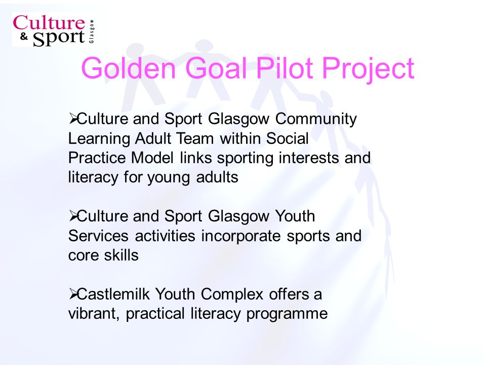 Golden Goal Pilot Project Culture and Sport Glasgow Community Learning Adult Team within Social Practice Model links sporting interests and literacy for young adults Culture and Sport Glasgow Youth Services activities incorporate sports and core skills Castlemilk Youth Complex offers a vibrant, practical literacy programme