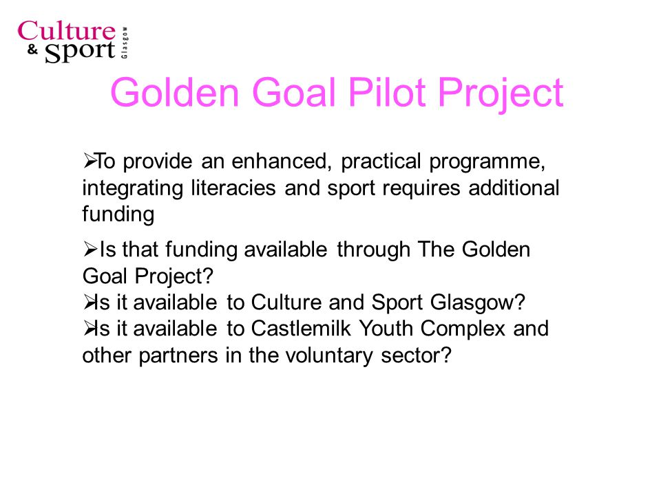 Golden Goal Pilot Project To provide an enhanced, practical programme, integrating literacies and sport requires additional funding Is that funding available through The Golden Goal Project.