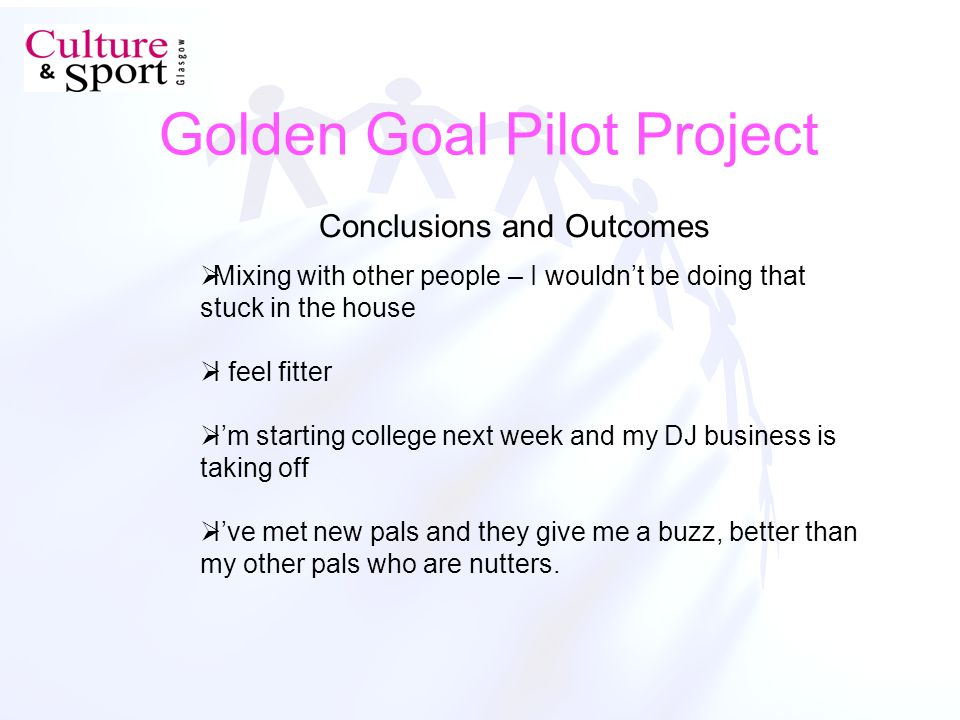 Golden Goal Pilot Project Conclusions and Outcomes Mixing with other people – I wouldnt be doing that stuck in the house I feel fitter Im starting college next week and my DJ business is taking off Ive met new pals and they give me a buzz, better than my other pals who are nutters.