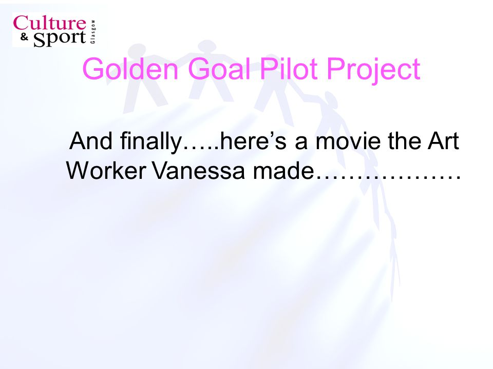 Golden Goal Pilot Project And finally…..heres a movie the Art Worker Vanessa made………………