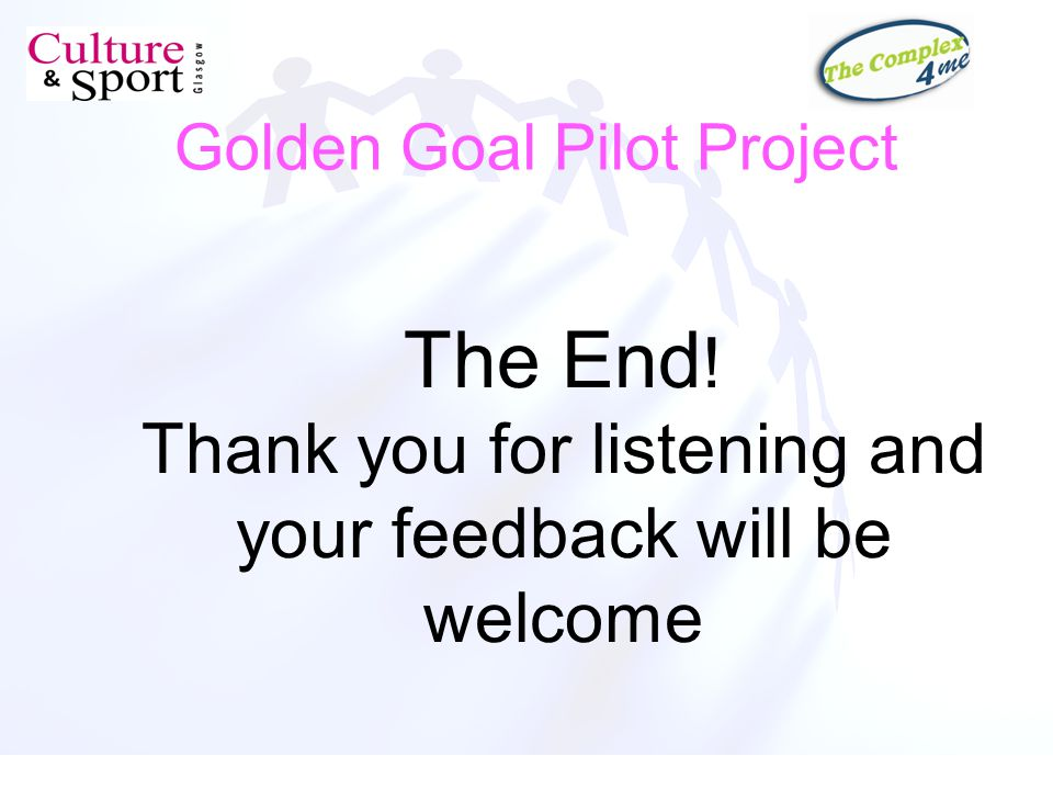 Golden Goal Pilot Project The End ! Thank you for listening and your feedback will be welcome