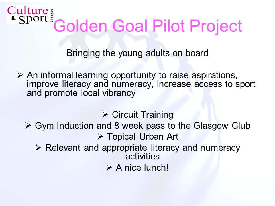 Golden Goal Pilot Project Bringing the young adults on board An informal learning opportunity to raise aspirations, improve literacy and numeracy, increase access to sport and promote local vibrancy Circuit Training Gym Induction and 8 week pass to the Glasgow Club Topical Urban Art Relevant and appropriate literacy and numeracy activities A nice lunch!