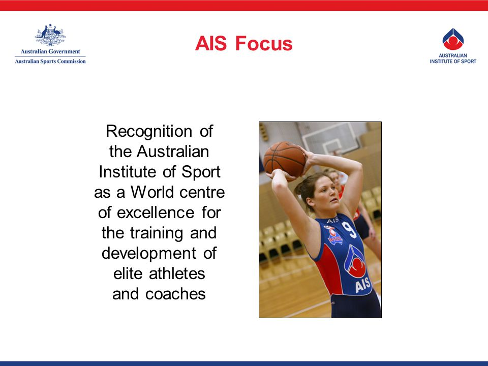 Recognition of the Australian Institute of Sport as a World centre of excellence for the training and development of elite athletes and coaches AIS Focus
