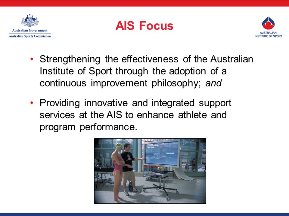 Strengthening the effectiveness of the Australian Institute of Sport through the adoption of a continuous improvement philosophy; and Providing innovative and integrated support services at the AIS to enhance athlete and program performance.