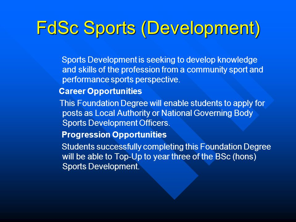 FdSc Sports (Development) Sports Development is seeking to develop knowledge and skills of the profession from a community sport and performance sports perspective.