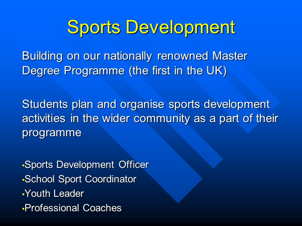Sports Development Building on our nationally renowned Master Degree Programme (the first in the UK) Students plan and organise sports development activities in the wider community as a part of their programme Sports Development Officer Sports Development Officer School Sport Coordinator School Sport Coordinator Youth Leader Youth Leader Professional Coaches Professional Coaches