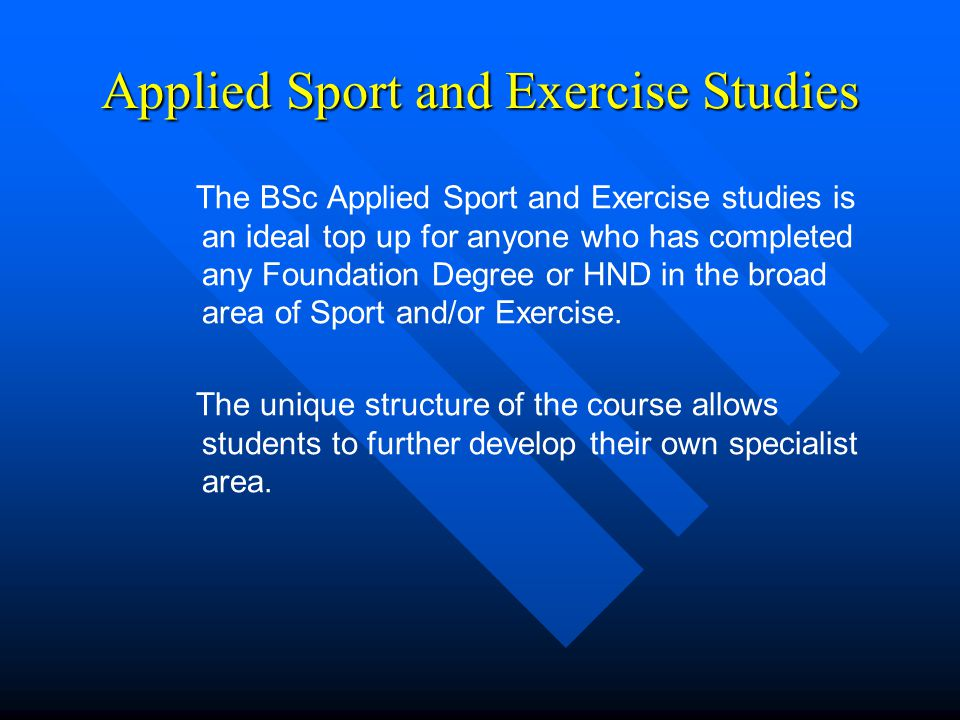 Applied Sport and Exercise Studies The BSc Applied Sport and Exercise studies is an ideal top up for anyone who has completed any Foundation Degree or HND in the broad area of Sport and/or Exercise.