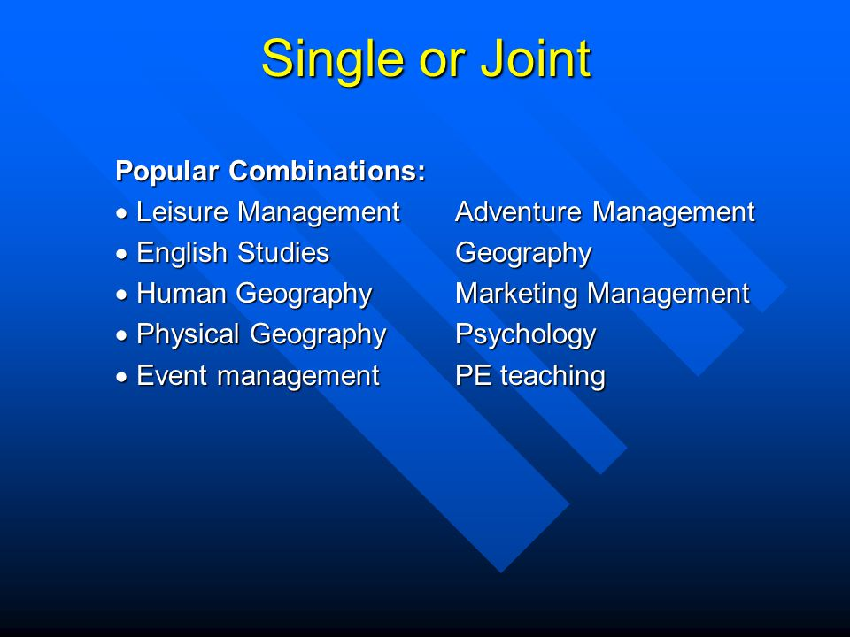 Single or Joint Popular Combinations: Leisure ManagementAdventure Management Leisure ManagementAdventure Management English StudiesGeography English StudiesGeography Human GeographyMarketing Management Human GeographyMarketing Management Physical GeographyPsychology Physical GeographyPsychology Event management PE teaching Event management PE teaching