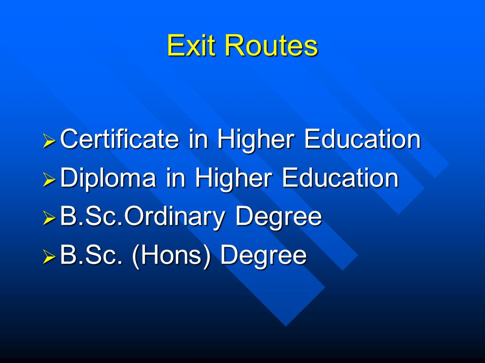 Exit Routes Certificate in Higher Education Certificate in Higher Education Diploma in Higher Education Diploma in Higher Education B.Sc.Ordinary Degree B.Sc.Ordinary Degree B.Sc.
