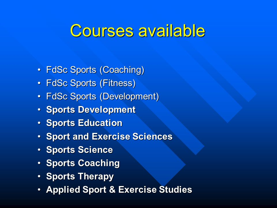 Courses available FdSc Sports (Coaching)FdSc Sports (Coaching) FdSc Sports (Fitness)FdSc Sports (Fitness) FdSc Sports (Development)FdSc Sports (Development) Sports DevelopmentSports Development Sports EducationSports Education Sport and Exercise SciencesSport and Exercise Sciences Sports ScienceSports Science Sports CoachingSports Coaching Sports TherapySports Therapy Applied Sport & Exercise StudiesApplied Sport & Exercise Studies